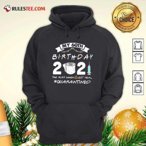 My 60th Birthday 2021 The Year When Got Real Quarantined Hoodie - Design By Rulestee.com