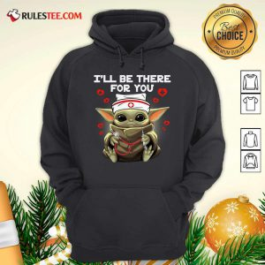Baby Yoda Nurse I Will Be There For You Hoodie - Design By Rulestee.com