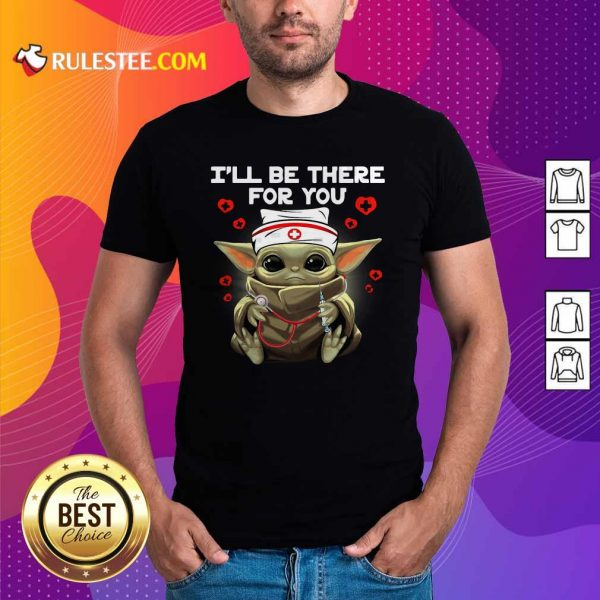 Baby Yoda Nurse I Will Be There For You Shirt - Design By Rulestee.com