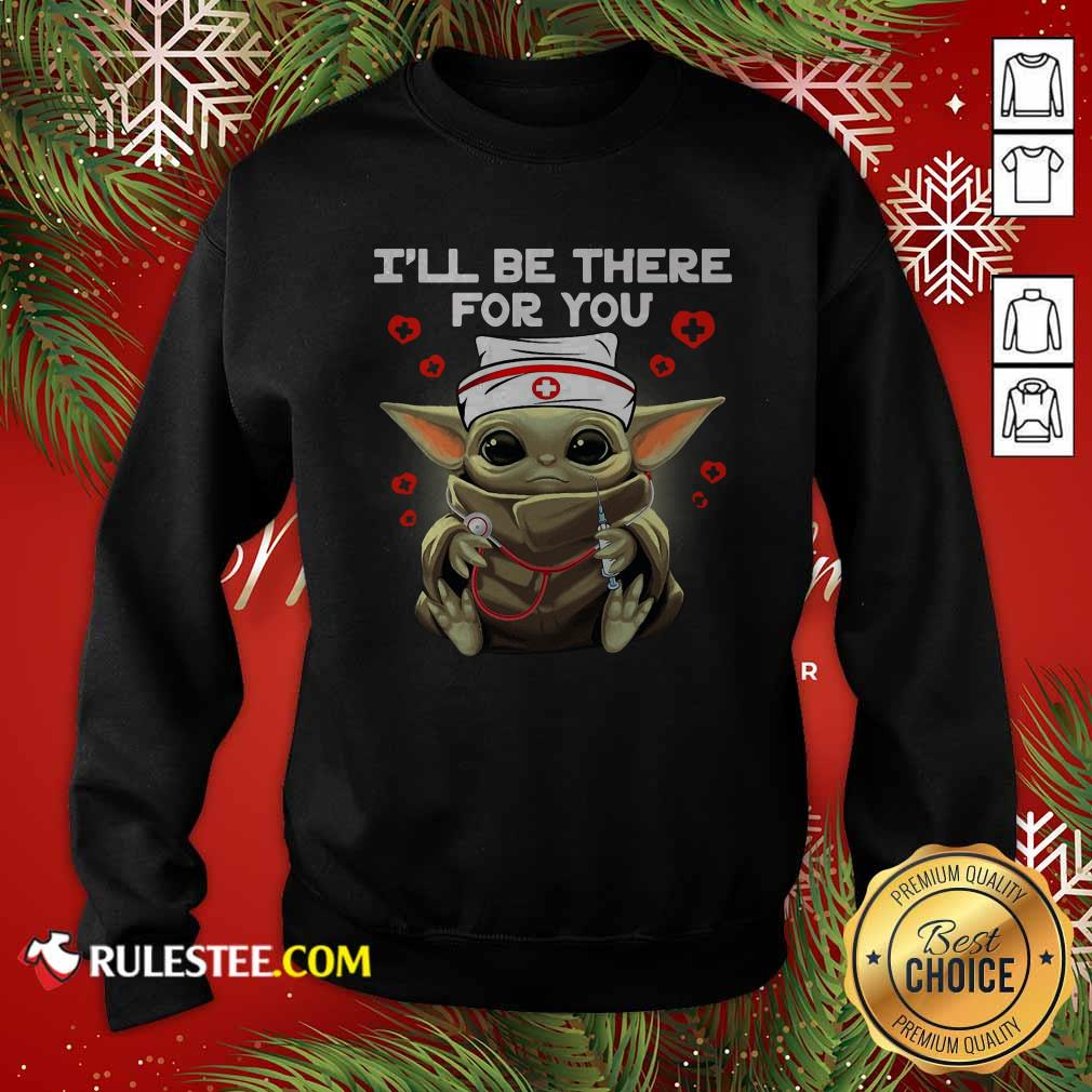 Baby Yoda Nurse I Will Be There For You Sweatshirt - Design By Rulestee.com