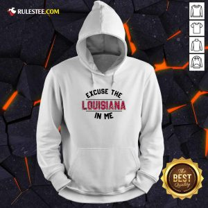 Excuse The Louisiana In Me Hoodie - Design By Rulestee.com