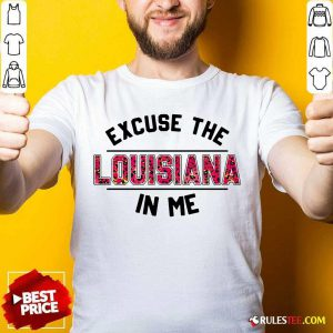 Excuse The Louisiana In Me Shirt - Design By Rulestee.com
