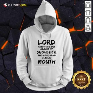 Lord Keep Your Arm Around My Shoulder And Your Hand Over My Mouth Hoodie - Design By Rulestee.com