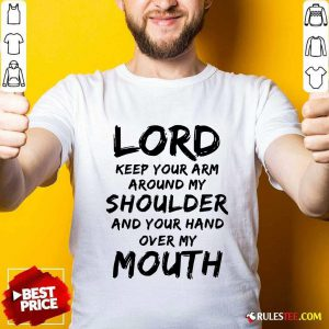 Lord Keep Your Arm Around My Shoulder And Your Hand Over My Mouth Shirt - Design By Rulestee.com
