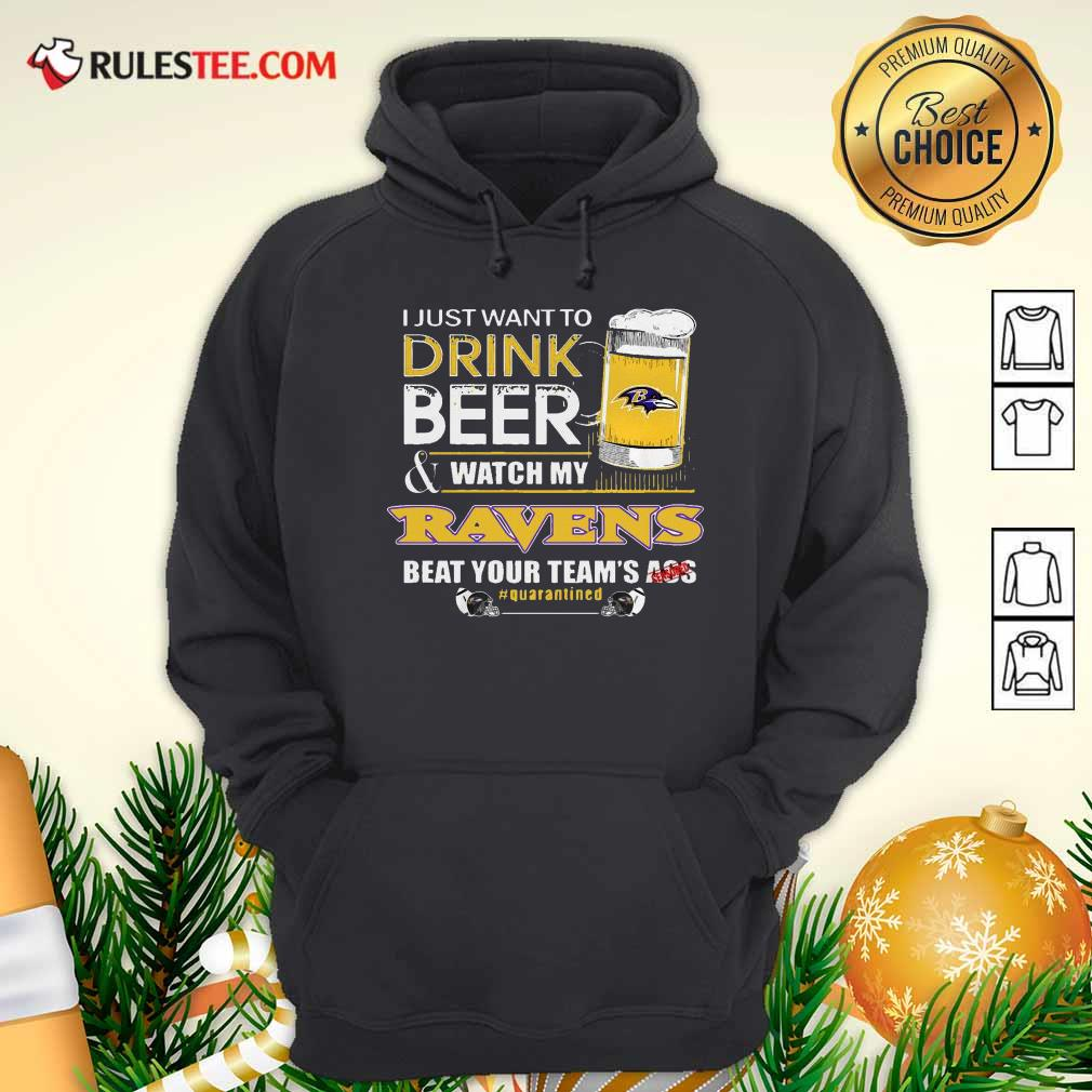 I Just Want To Drink Beer Watch My Ravens Beat Your Teams Ass Quarantined Hoodie - Design By Rulestee.com