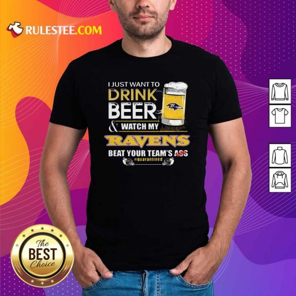 I Just Want To Drink Beer Watch My Ravens Beat Your Teams Ass Quarantined Shirt - Design By Rulestee.com