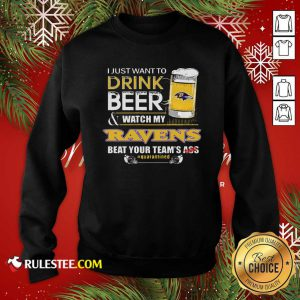 I Just Want To Drink Beer Watch My Ravens Beat Your Teams Ass Quarantined Sweatshirt - Design By Rulestee.com