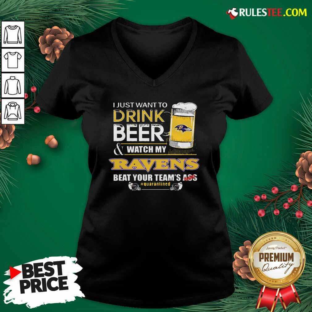 I Just Want To Drink Beer Watch My Ravens Beat Your Teams Ass Quarantined V-neck - Design By Rulestee.com
