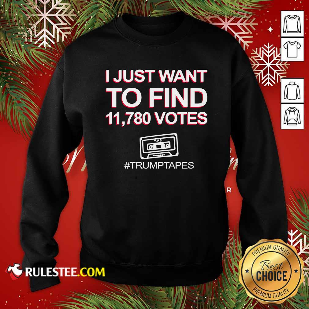 I Just Want To Find 11780 Votes Trump Tapes Sweatshirt - Design By Rulestee.com