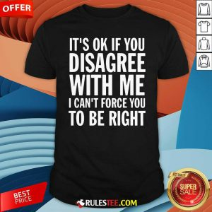 Its Of If You Disagree With Me I Cant Force You To Be Right Shirt - Design By Rulestee.com