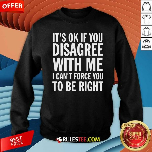 Its Of If You Disagree With Me I Cant Force You To Be Right Sweatshirt - Design By Rulestee.com