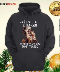 Native American Protect All Children Even If They Are Not Yours Hoodie - Design By Rulestee.com