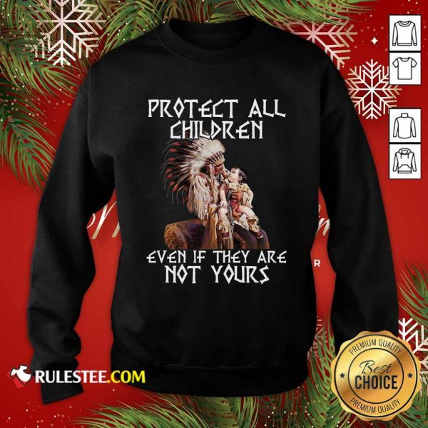Native American Protect All Children Even If They Are Not Yours Sweatshirt - Design By Rulestee.com