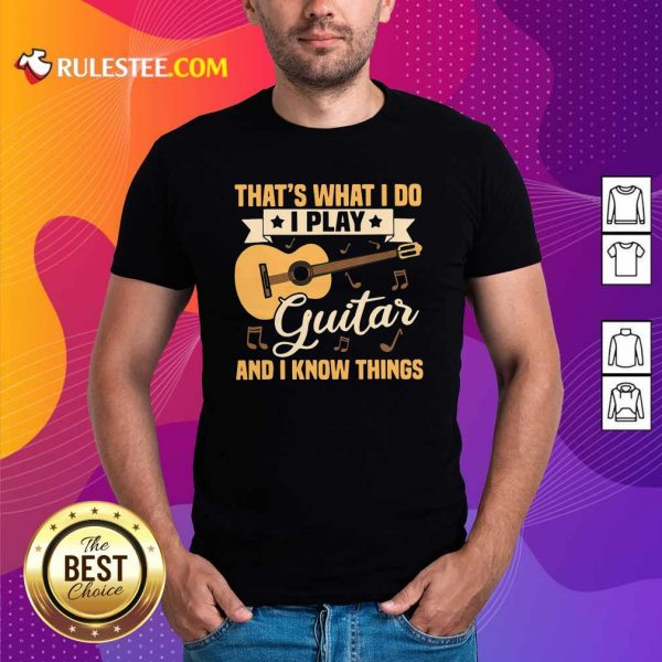 Thats What I Do I Play Guitar And I Know Things Shirt - Design By Rulestee.com