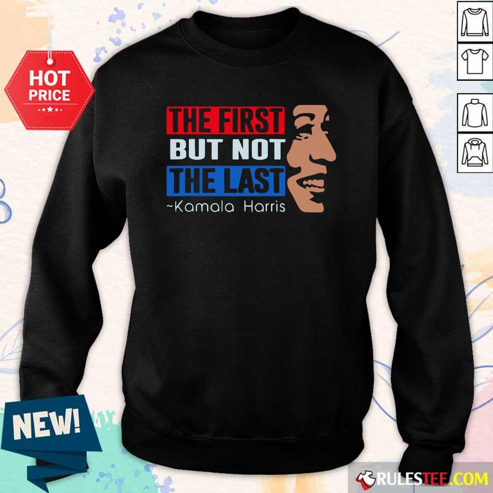 The First But Not The Last Kamala Harris 2021 Sweatshirt - Design By Rulestee.com