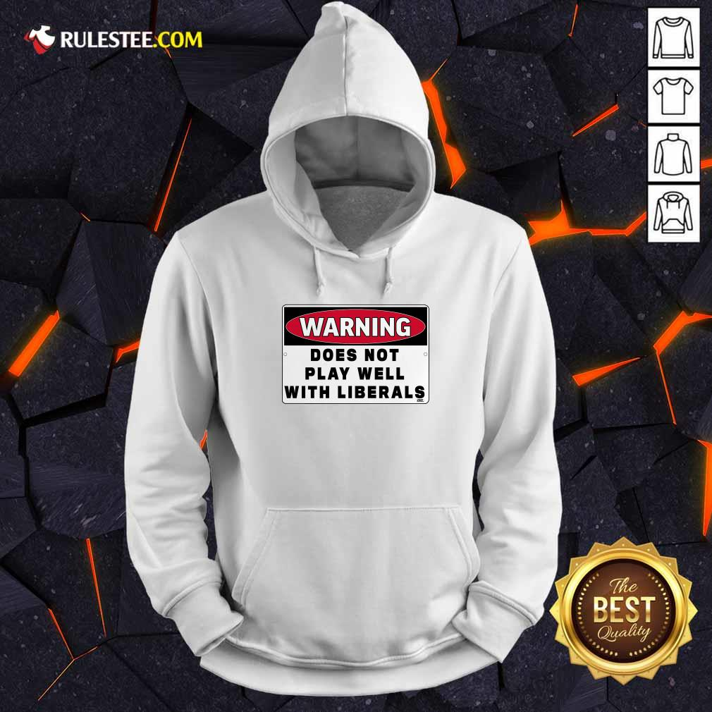 Warning Does Not Play Well With Liberals Hoodie - Design By Rulestee.com