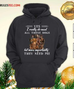 Dachshund Dogs Yes I Really Do Need All These Dogs But More Importantly Hoodie - Design By Rulestee.com
