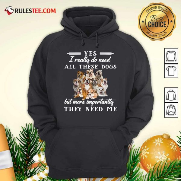 English Bulldog Yes I Really Do Need All These Dogs But More Importantly Hoodie - Design By Rulestee.com