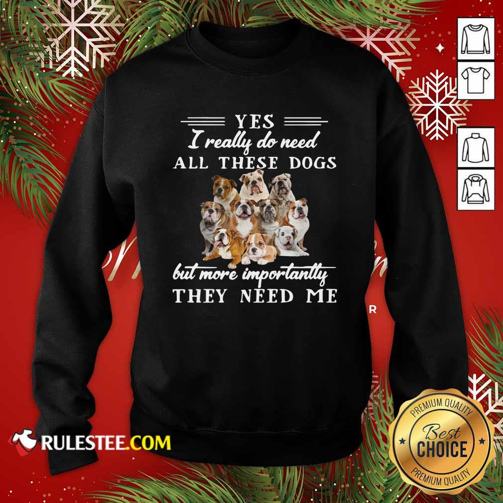 English Bulldog Yes I Really Do Need All These Dogs But More Importantly Sweatshirt - Design By Rulestee.com
