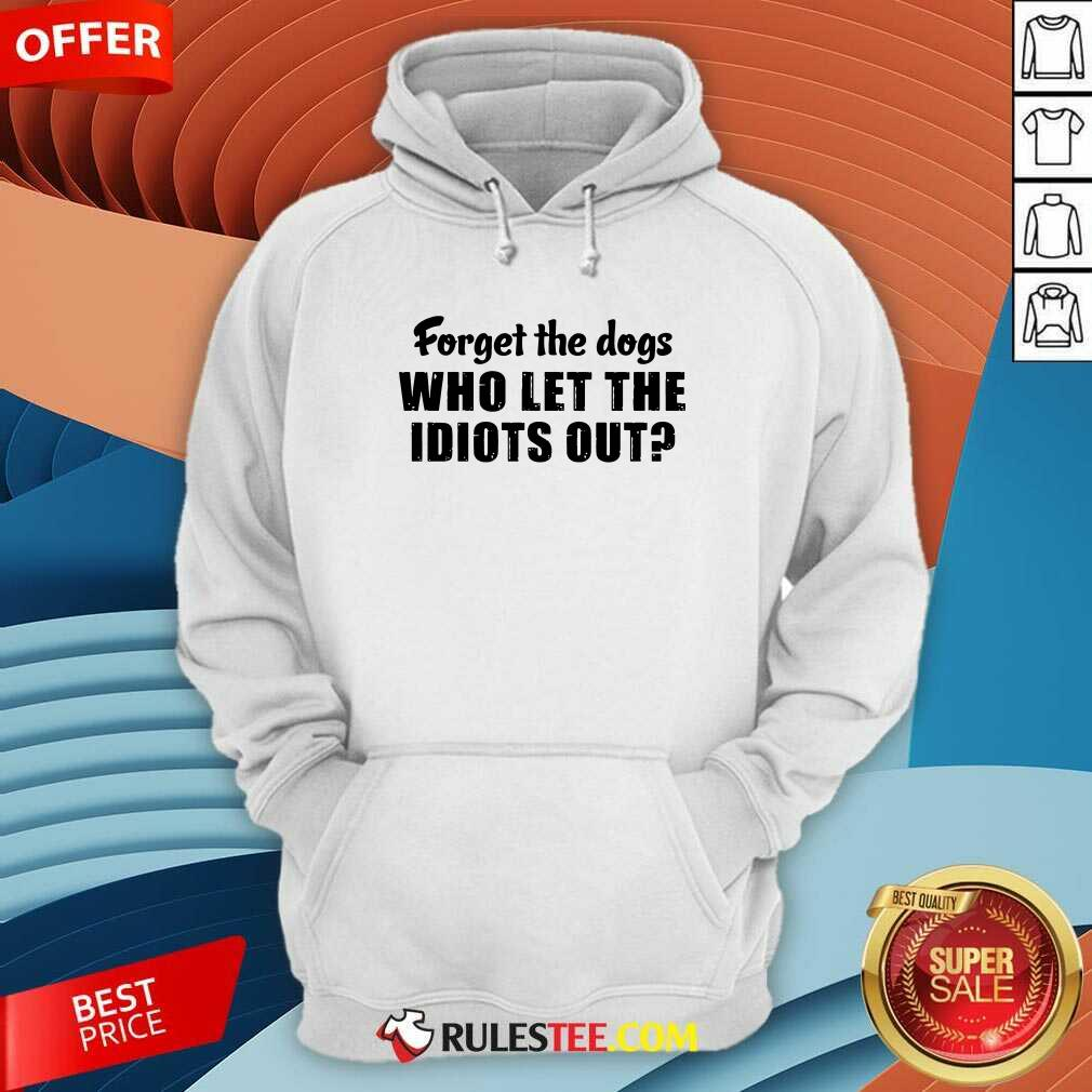Forget The Dogs Who Let The Idiots Out Hoodie - Design By Rulestee.com