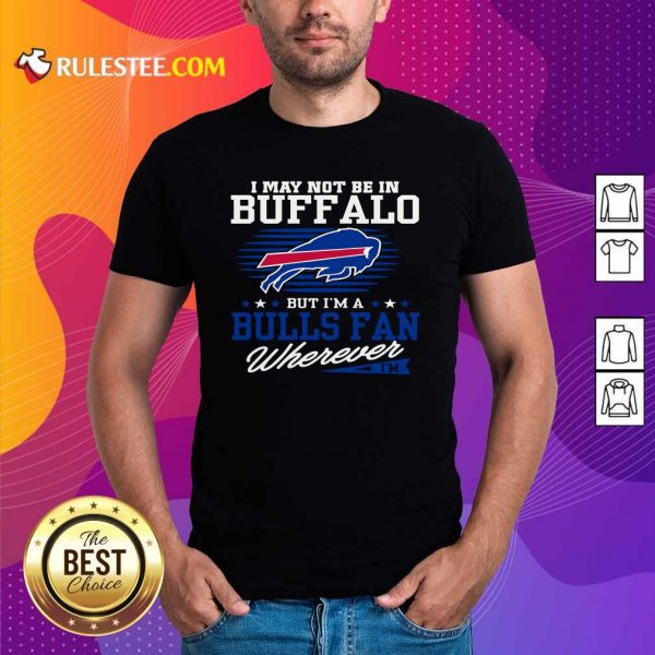 I May Not Be In Buffalo But Im A Bulls Fan Wherever Shirt - Design By Rulestee.com