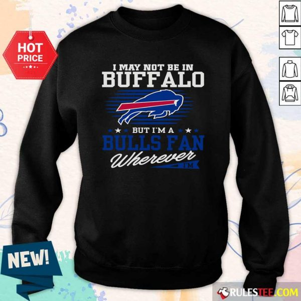 I May Not Be In Buffalo But Im A Bulls Fan Wherever Sweatshirt - Design By Rulestee.com
