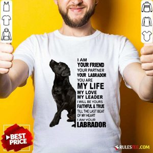I Am Your Friend Your Partner Your Labrador You Are My Life Shirt - Design By Rulestee.com