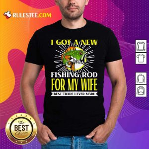 I Got A New Fishing Rod For My Wife Best Trade I Ever Made Shirt - Design By Rulestee.com