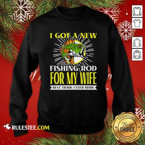 I Got A New Fishing Rod For My Wife Best Trade I Ever Made Sweatshirt - Design By Rulestee.com