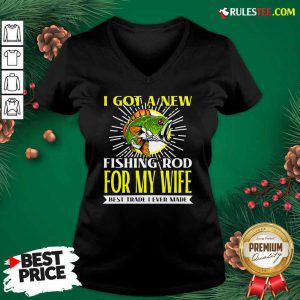 I Got A New Fishing Rod For My Wife Best Trade I Ever Made V-neck - Design By Rulestee.com