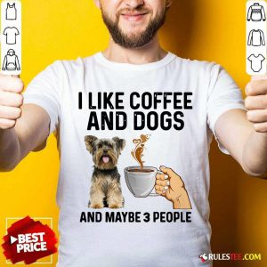 I Like Coffee And Dogs Yorkshire Terrier And Maybe 3 People Shirt - Design By Rulestee.com