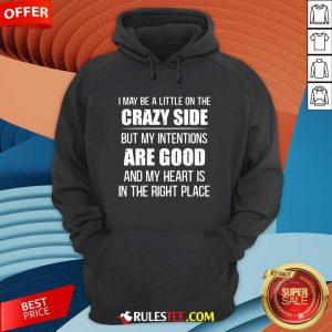 I May Be A Little On The Crazy Side But My Intentions Are Good And My Heart Is In The Right Place Hoodie - Design By Rulestee.com