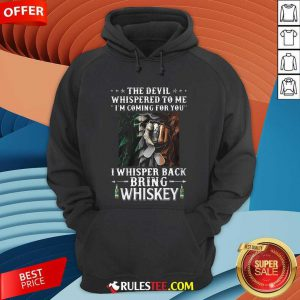 Death The Devil Whispered To Me Im Coming For You I Whisper Back Bring Whiskey Hoodie - Design By Rulestee.com