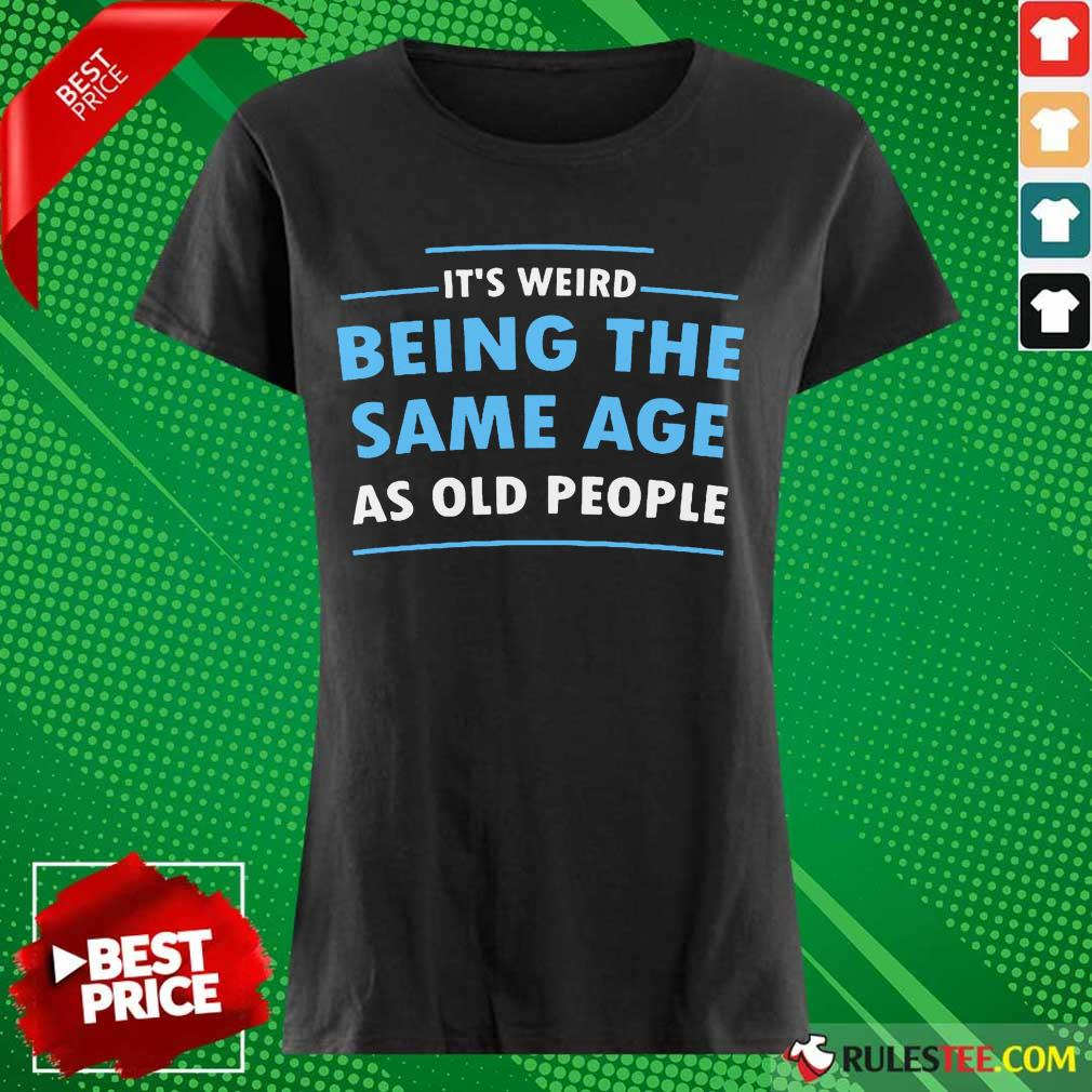 Awesome It Is Weird Being The Same Age As Old People Ladies Tee