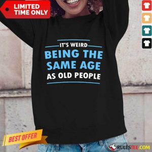 Awesome It Is Weird Being The Same Age As Old People Long-Sleeved