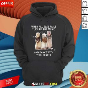 When All Else Fails Turn Up The Music And Dance With Your Ferret Hoodie - Design By Rulestee.com