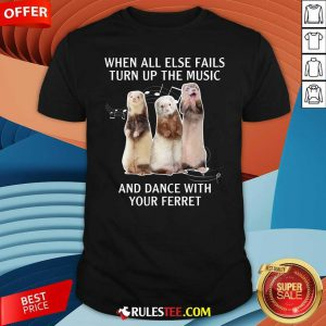 When All Else Fails Turn Up The Music And Dance With Your Ferret Shirt - Design By Rulestee.com