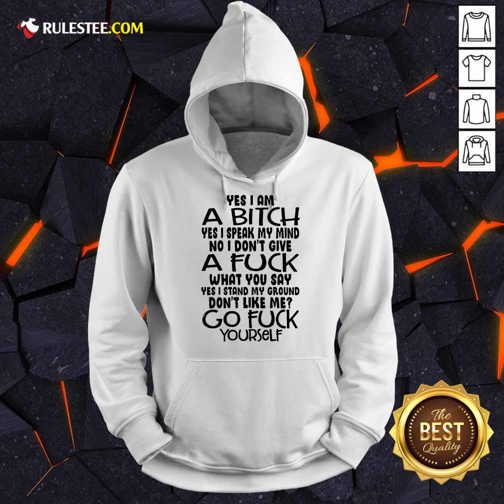 Good Yes I Am A Bitch Yes I Speak My Mind No I Do Not Give A Fuck What You Say Hoodie