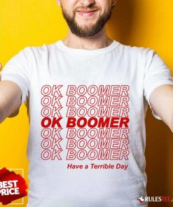 Great Ok Boomer Have A Terrible Day Shirt