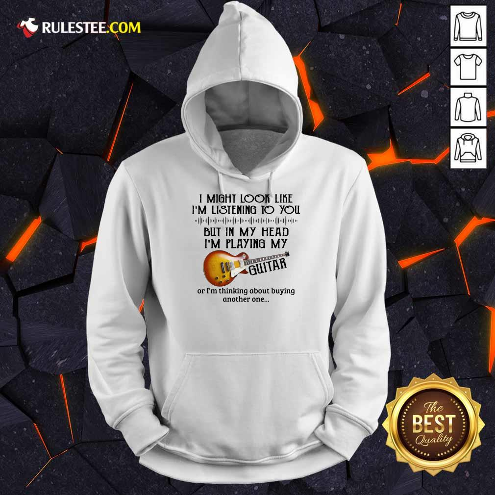 Hot I Might Look Like I Am Listening To You But In My Head I Am Playing My Guitar Hoodie