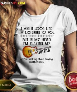 Hot I Might Look Like I Am Listening To You But In My Head I Am Playing My Guitar Ladies Tee