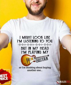 Hot I Might Look Like I Am Listening To You But In My Head I Am Playing My Guitar Shirt