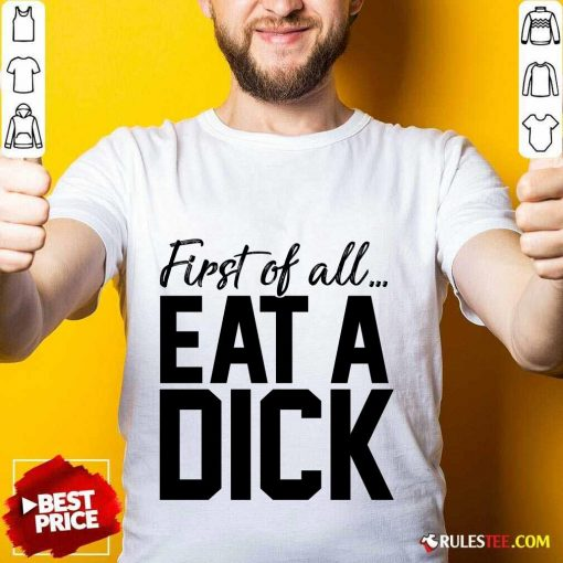Nice First Of All Eat A Dick Shirt