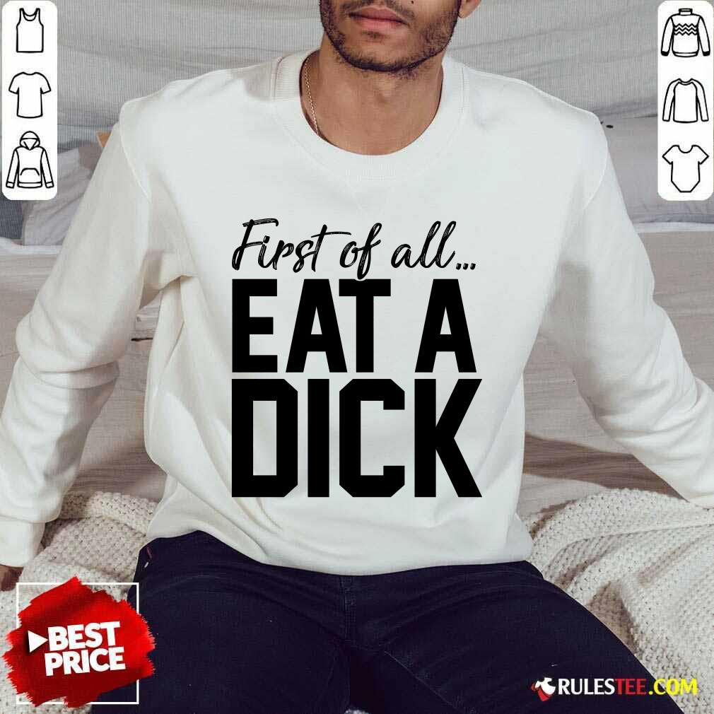 Nice First Of All Eat A Dick Sweater