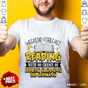 Nice Weekend Forecast Reading With No Chance Of House Cleaning Or Cooking Shirt