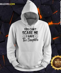 Nice You Can Not Scare Me I Have Two Daughters Hoodie