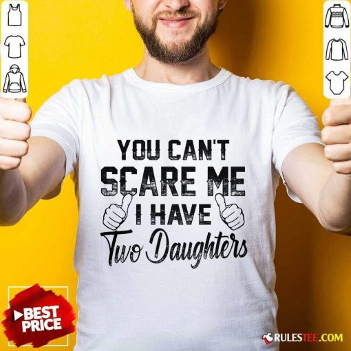 Nice You Can Not Scare Me I Have Two Daughters Shirt