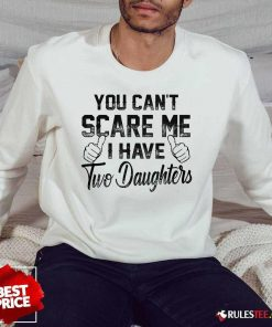 Nice You Can Not Scare Me I Have Two Daughters Sweater