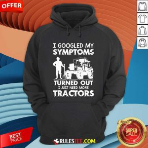 I Googled My Symptoms Turns Out I Just Need More Tractors Hoodie - Design By Rulestee.com