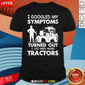 I Googled My Symptoms Turns Out I Just Need More Tractors Shirt - Design By Rulestee.com